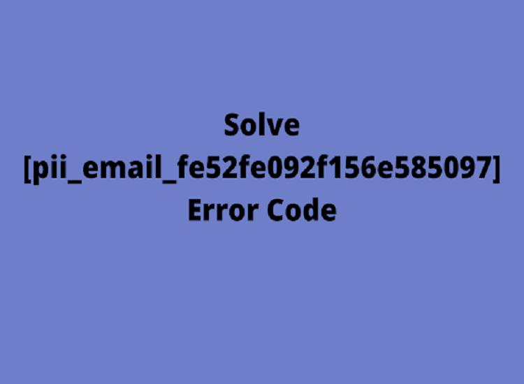 Best Methods To Solve [Pii_email_fe52fe092f156e585097] Error Code